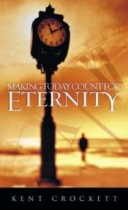 Making Today Count for Eternity by Kent Crockett (Now available as eBook)