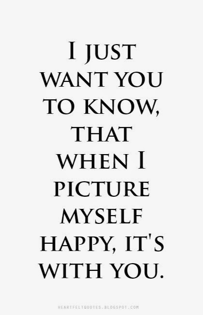 I Just Want You To Know That When I Picture Myself Happy Its With You Heartfelt Love And
