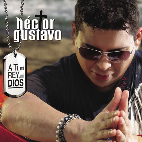Hector Gustavo A Ti Mi Rey Mi Dios