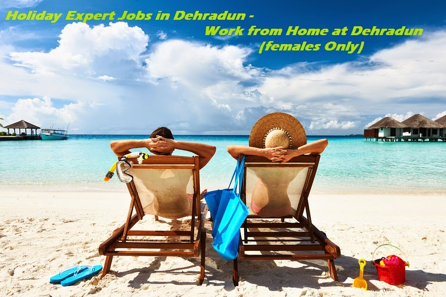 Holiday Expert Jobs in Dehradun - Work from Home at Dehradun (females Only)