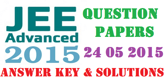 JEE Advanced 2015 Answer key Soltuions and Question Paper (Paper-1 and Paper-2)