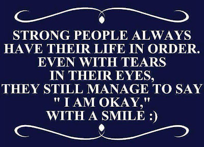 Strong people always have their life in order.Even with tears in their eyes, They still manage to say