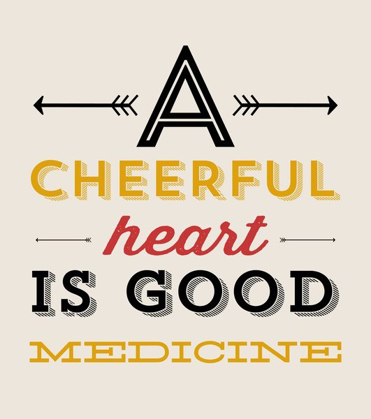 A cheerful heart is good medicine.