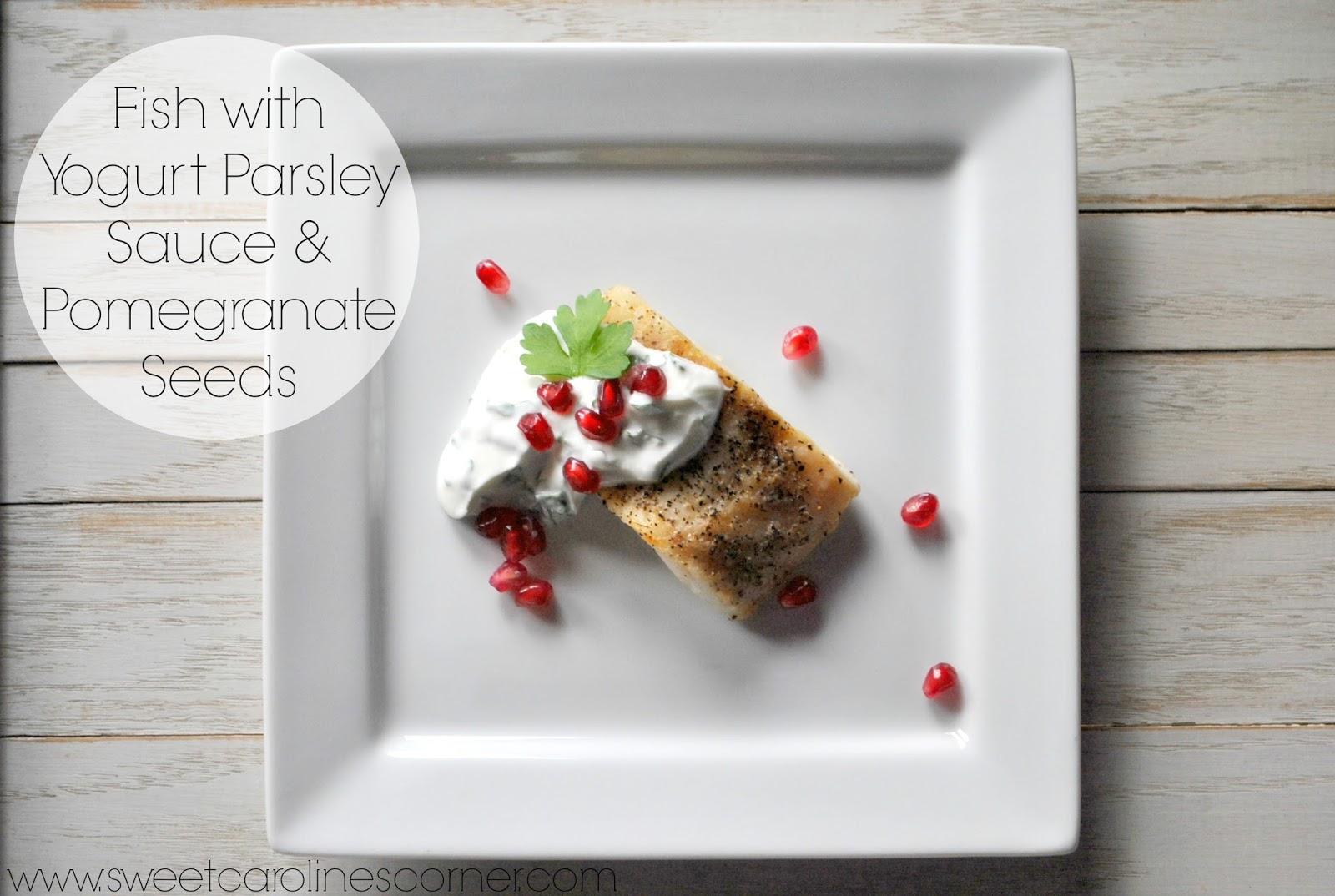 Sweet Caroline's Corner: Fish with Yogurt Parsley Sauce & Pomegranate...