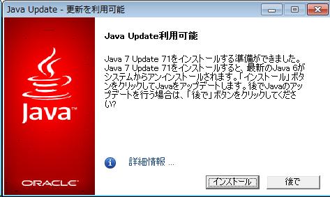 Java Update - 更新を利用可能  [ダイアログに表示されている情報] Java Update 利用可能 Java 7 Update 71 をインストールする準備ができました。 Java 7 Update 71をインストールすると、最新の Java 6 がシステムからアンインストールされます。[インストール]ボタンをクリックして Java をアップデートします。後でJavaのアップデートを行う場合は、「後で」ボタンをクリックしてください? インストール/後で