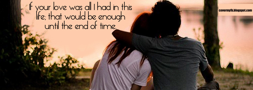 """If you love was all i had in this life, that would be enough until the end of time"" (Facebook Cover Of End Of Time Quote)."