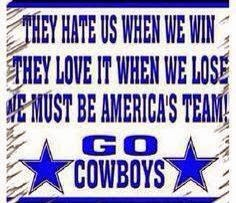 they hate us when we win they love it when we lose we must be america's team!. go cowboys