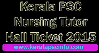 Download Kerala PSC Nursing tutor hall ticket, Kpsc Nursing tutor hall ticket 2015, Kerala PSC Nursing tutor hall ticket 15-1-2015,  Kerala PSC Nursing tutor exam January 2015, Download Nursing tutor hall ticket 2015,