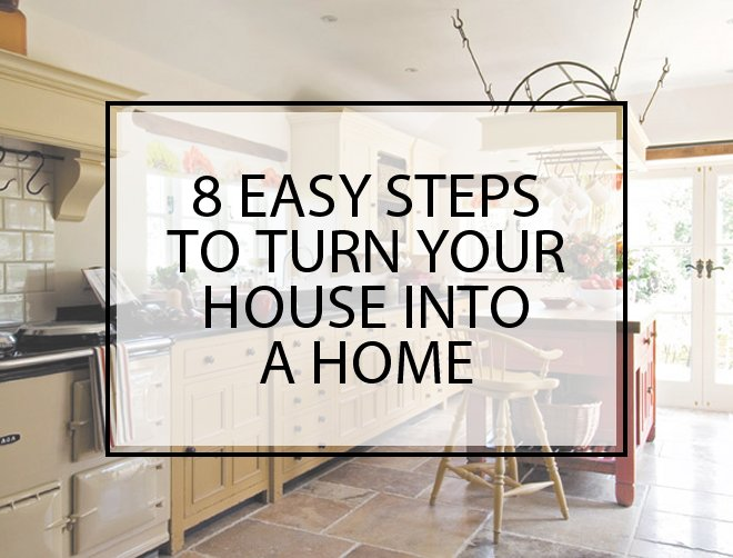 8 Easy Steps To Turn Your House Into A Home