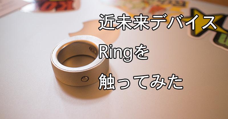 指輪型デバイス「Ring」を触らせてもらたのでレビュー