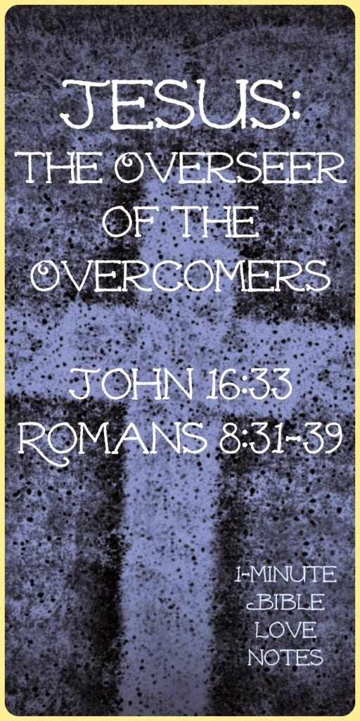 overcomers in Christ, Romans 8:31-39, John 16:33, Jesus has overcome the world