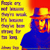 People cry not because they're weak. It's because they've been strong too long. ~Johnny Depp