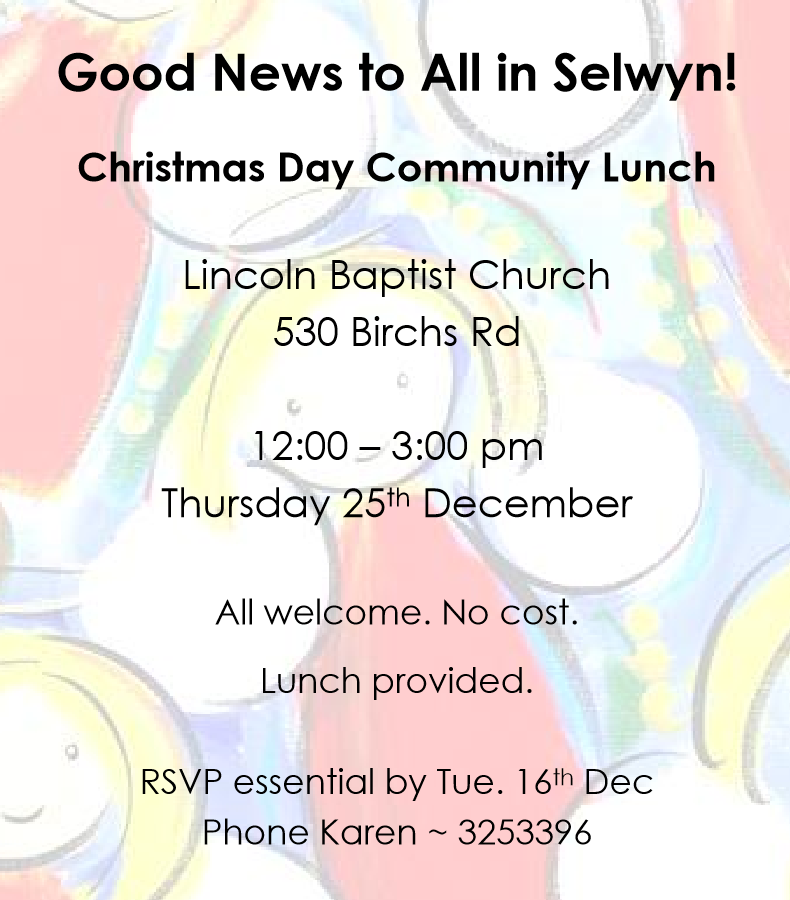 Christmas Day Community Lunch, Lincoln Baptist Church, 530 Birchs Rd. 12-3pm Thursday 25th December. All welcome, no cost, lunch provided. RSVP essential by Tue 16th Dec, phone Karen 033253396