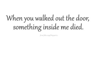 When you walked out the door, something inside me died.
