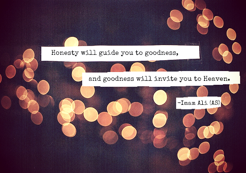 Honesty will guide you to goodness, and goodness will invite you to Heaven.
