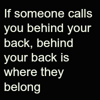 If someone calls you behind your back, behind your back is where they belong