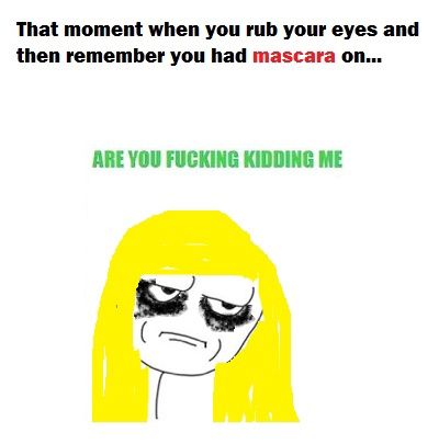 That Moment When You Rub Your Eyes And Then Remember You Had Mascara On