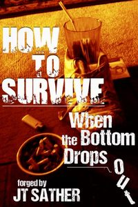 How to Survive When the Bottom Drops Out by Jt Sather
