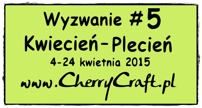 http://cherrycraftpl.blogspot.com/2015/04/wyzwanie-5-kwiecien-plecien.html