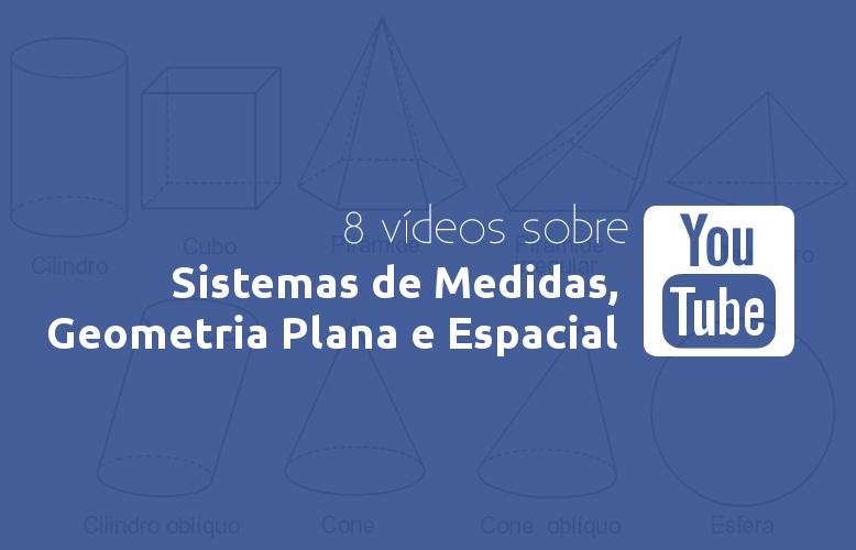 8 vídeos sobre Sistemas de Medidas, Geometria Plana e Espacial