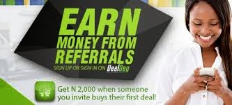 "In this post, I am sharing with you how I make money online in Nigeria at Dealdey.com. If you are looking for quickest way to make money online, this might just be one of the ways, provided you are ready to work.  If you are looking for how to get rich overnight, am sorry, this is not for you.  If you don't know what happens at Dealdey.com, well, it is a Nigerian website where you can get deep discounts on things you buy on the site. DealDey offers you the best in Dining, Travel, Entertainment, Movies, Spa, Healthcare services and lot more in your city for up to 90% off.     So, How Do I Get Started?  You will have to click here to join Dealdey.  Once on the site, sign up or log in with the ""Log in with Facebook"" button  When you log in to the site, you will see the ""Invite Friend link. Click on it to get your own customized link. This is the link you must be using to invite your friends to DealDey.  You can be sharing your personal invitation link on Facebook, Twitter or via Email.    Everyday, check the site for the current deal. Then tell, your friends about the deal.  Don't just be sharing links as most of your friends might just be neglecting them. So, try and make sure you tell them to check out the day's deal, making sure you attach your referral link with the message. .  It gets easier when you have a blog. You can just be posting the deals at DealDey to your blog everyday and then be sharing the links of the posts with your friends.   ==> Make sure that whenever you are linking to DealDey in your blog post, you are using your referral link.   How will DealDey know if am the one that invited a friend?  If you understand Affiliate marketing, am sure you understand how this works. If not, well, once you register, you will be given a unique link.  That will be the link you must be using to invite your friends to DealDey.  So, if any of your friends click on the link, register and make a purchase, you earn N2,000. Period!  Just Imagine, having 100 friends buying from the site, that's N200, 000.  So, instead of wasting time flirting with girls and boys on Facebook and Twitter, you can just try and be doing this by the side. Who knows, your friends might be interested in the deals.  I hope this helps.."