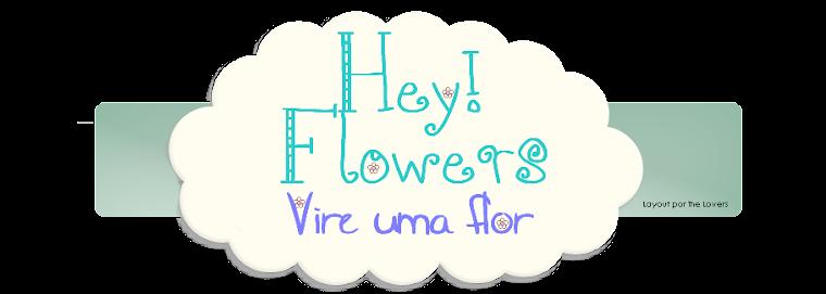 Hey! Flowers