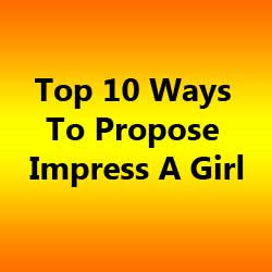 Top 10 Ways To Propose Impress A Girl