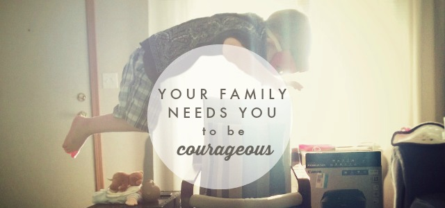 Your family needs you to be courageous.