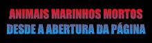 Animais marinhos mortos desde a abertura da página