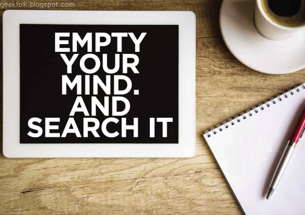 Empty your mind. And search it
