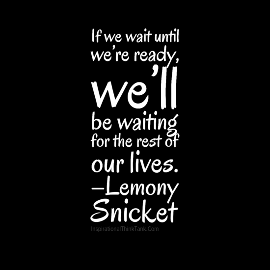 If we wait until we re ready we ll be waiting for the rest of our