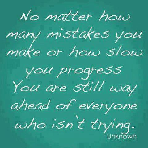 No matter how many mistakes you make or how slow you progress you are still way ahead of everyone who isn't trying.