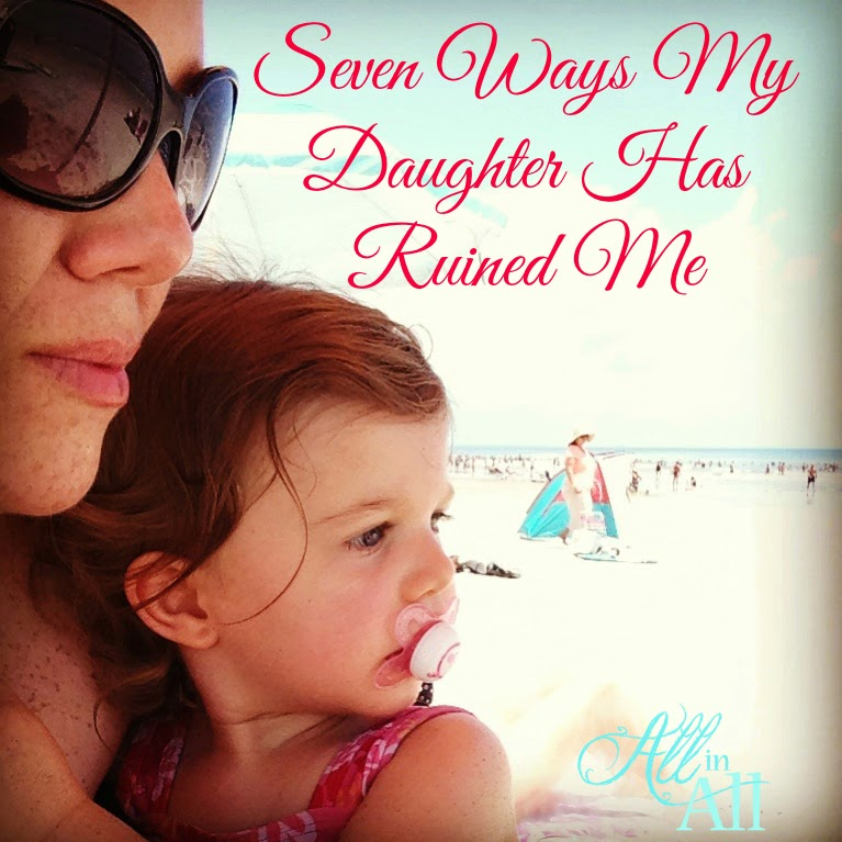 "Seven Ways My Daughter Has Ruined Me - A ""ruined"" me is a better me."