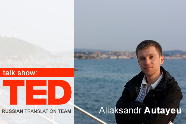 Talk show: TED Russian Translation Team coordinated by Aliaksandr Autayeu