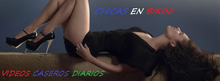 VIDEOS DE MUJERES - CHICAS EN BIKINI