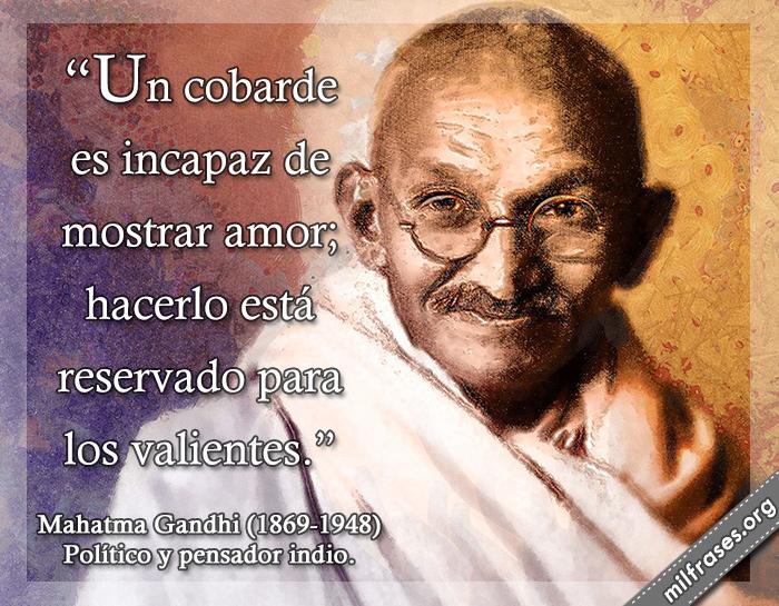 Un cobarde es incapaz de mostrar amor; hacerlo está reservado para los valientes. frases de Mahatma Gandhi (1869-1948) Político y pensador indio.