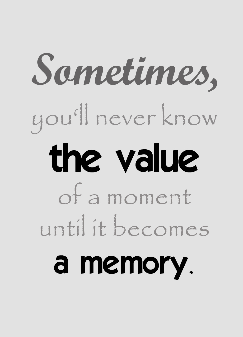 Sometimes you'll never know the value of a moment until it becomes a memory