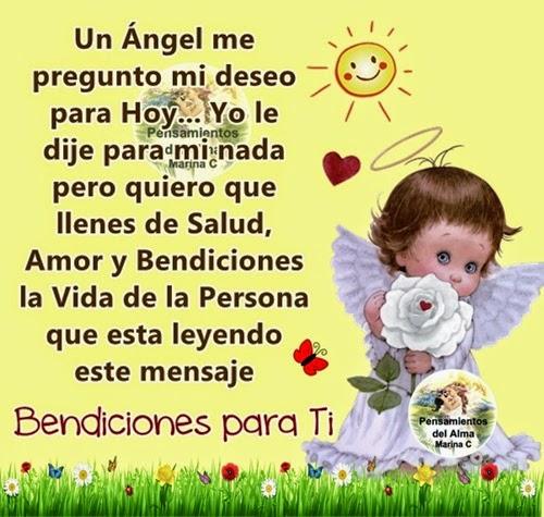 Un Angel me pregunto mi deseo para Hoy... Yo le dije para mi nada pero quiero  que llenes de Salud y Bendiciones la Vida de la Persona que esta leyendo este mensaje BENDICIONES PARA TI