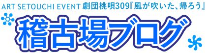 ART SETOUCHI イベント 劇団桃唄309『風が吹いた、帰ろう』  高松公演 稽古場ブログ