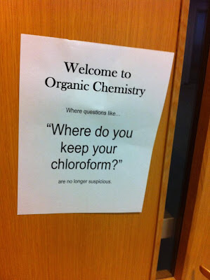 "Welcome to Organic Chemistry. Where questions like ... ""Where do you keep the chloroform?"" are no longer suspicious!"