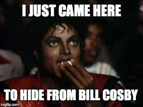 I just came here to hide from bill cosby