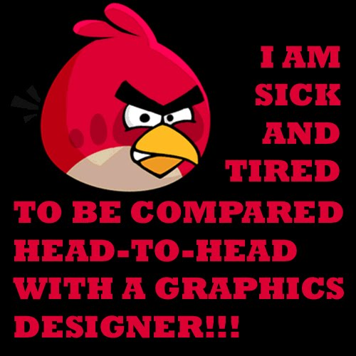 I am sick and tired to be compared head-to-head with a graphics designer!!!