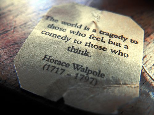 The World Is A Tragedy To Those Who Feel. But A Comedy To Those Who Think - Horace Walpole