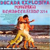 DECADA EXPLOSIVA ROMANTICA - VOL 01-REMASTERIZADO 2014 SEM VINHETAS DJ HELDER ANGELO