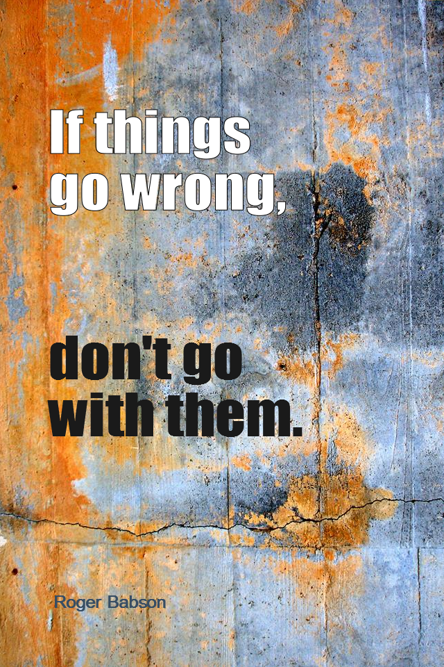 visual quote - image quotation for PROBLEMS - If things go wrong, don't go with them. - Roger Babson