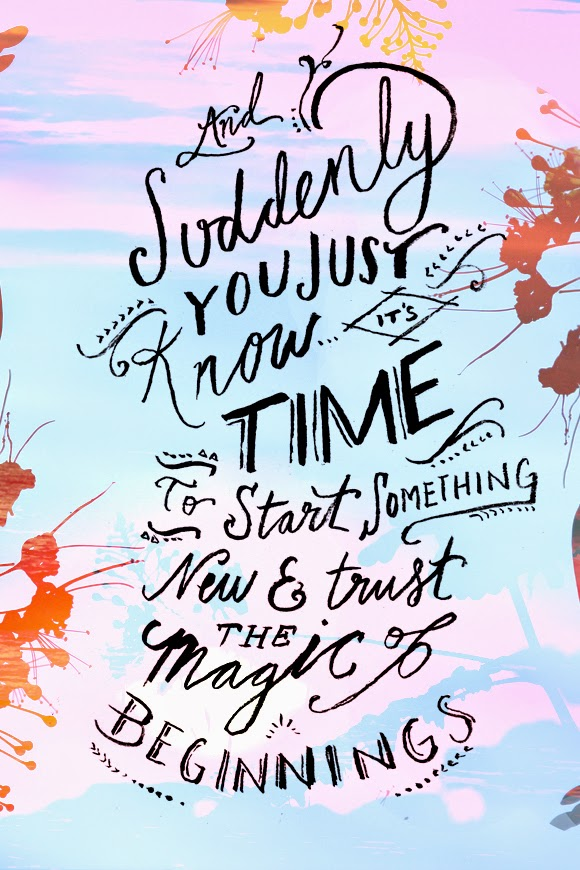 And suddenly you know it's time to start something new and trust the magic of beginnings