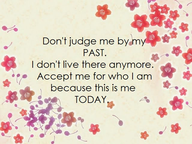 Don't judge me by my past.I don't live there anymore.