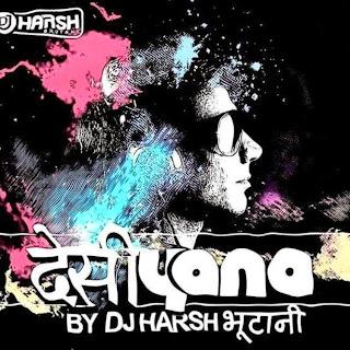 DESIYANA - DJ HARSH BHUTANI FULL UNTAG