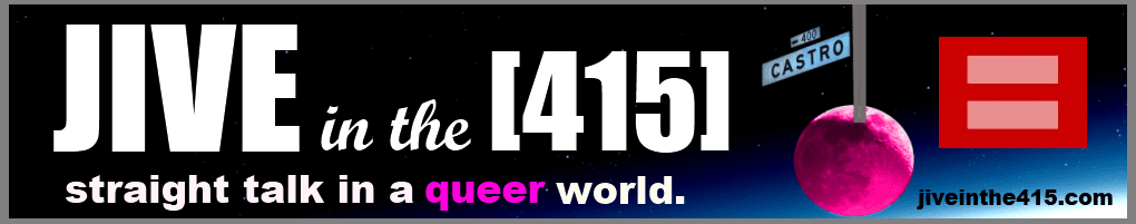 Jive in the [415] Gay LGBT | News Analysis Political Commentary