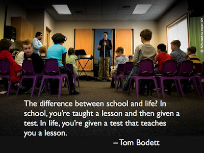 The difference between school and life? In school you're taught a lesson and then given a test. In life, you're given a test that teaches you a lesson - Quote
